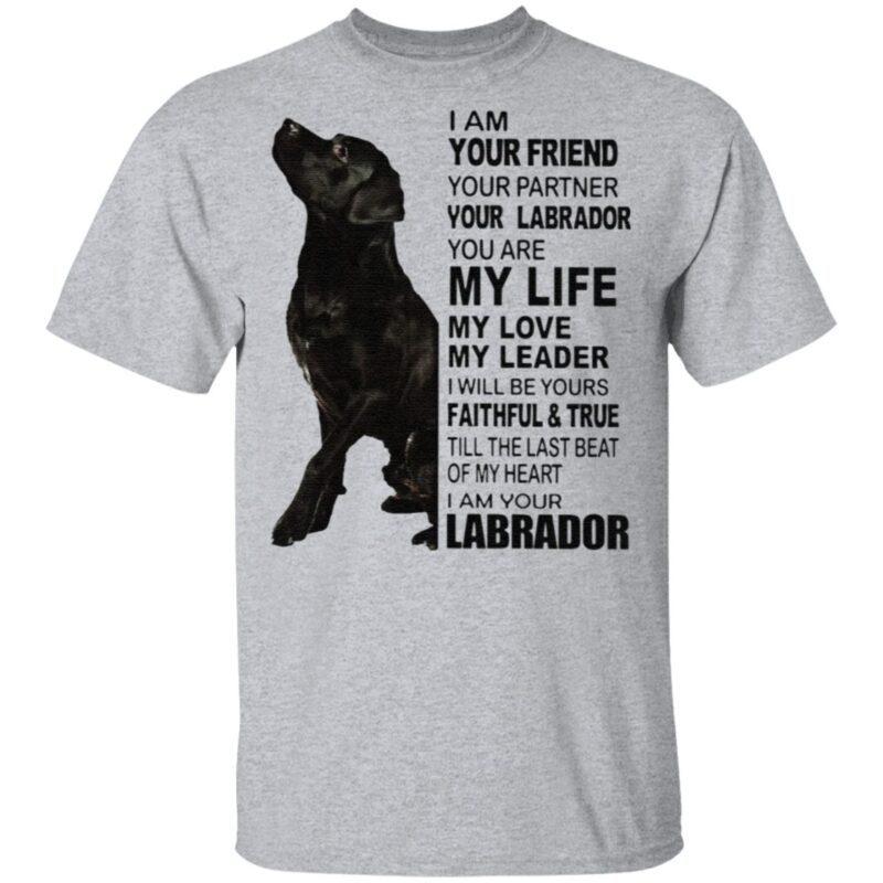 Labrador I Am Your Friend Your Partner Your Labrador You Are My Life T Shirt