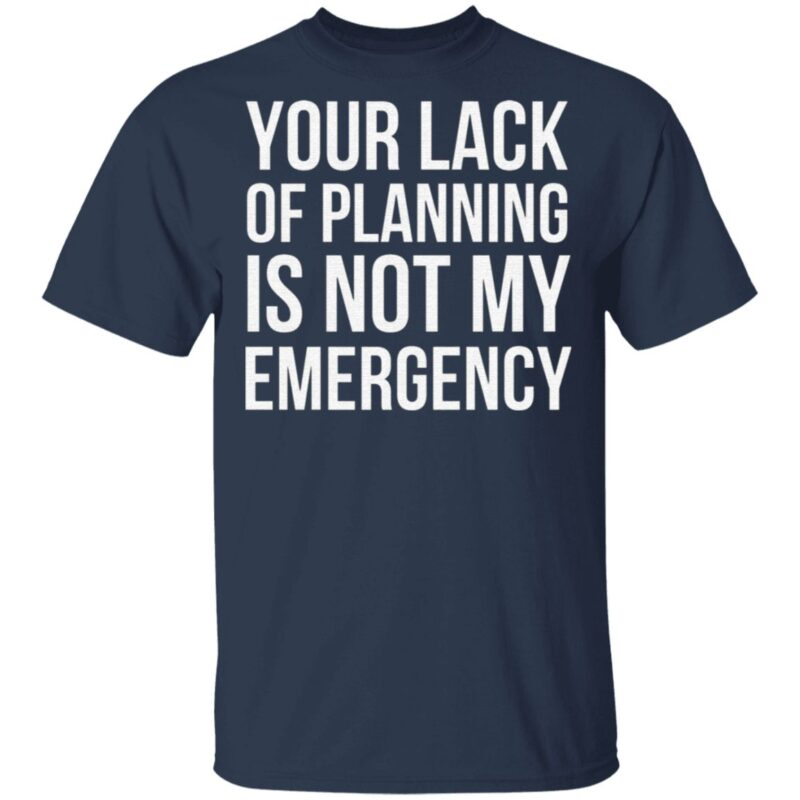 Your Lack Of Planning Is Not My Emergency T Shirt