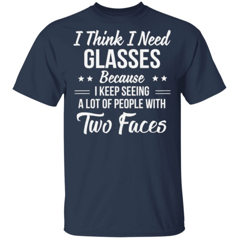 I Think I Need Glasses Because I Keep Seeing A Lot Of People With Two Face T Shirt