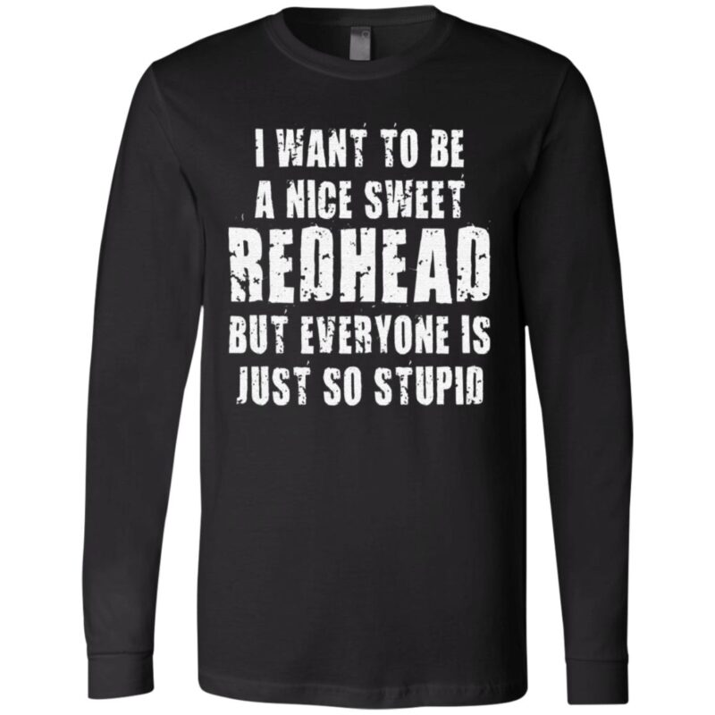 I Want To Be A Nice Redhead But Everyone Is Just So Stupid TShirt
