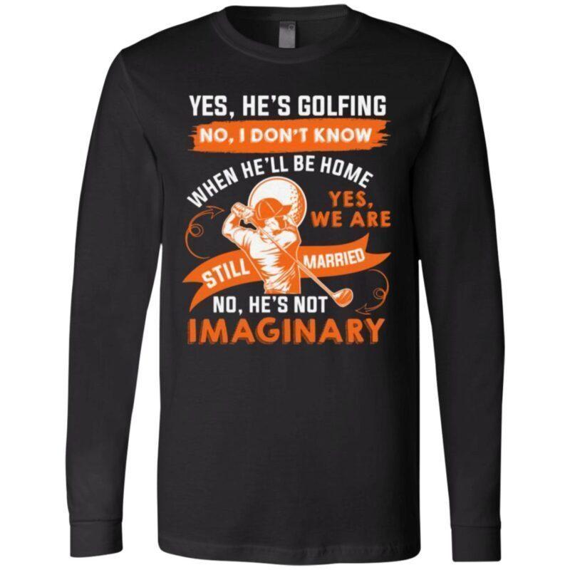 Yes He's Golfing No I Don't Know When He'll Be Home T-Shirt