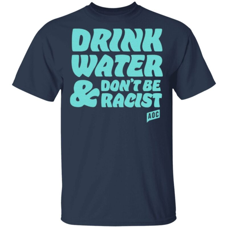 AOC Drink Water And Don't Be Racist T Shirt