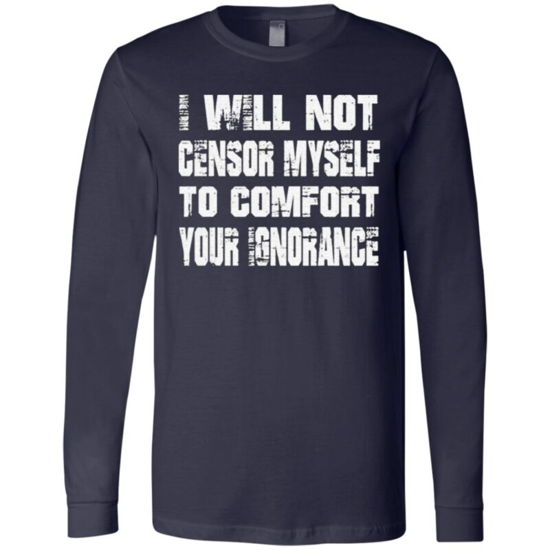 I Will Not Censor Myself To Comfort Your Ignorance T Shirt