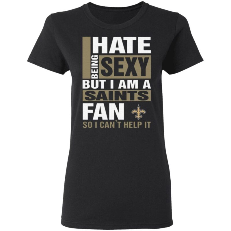 I Hate Being Sexy But I Am A Saints Fan So I Can't Help It T Shirt