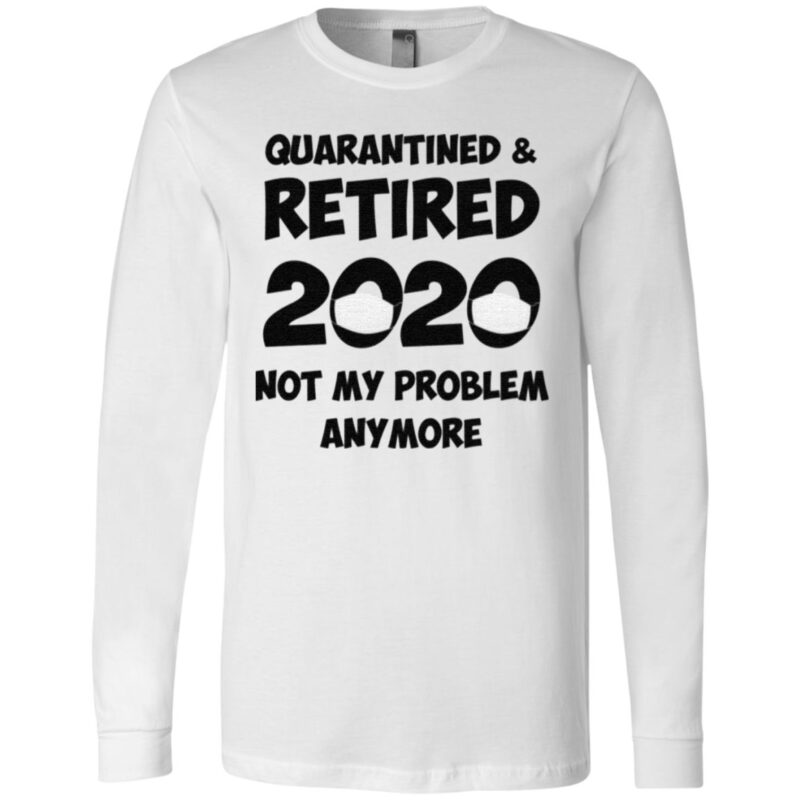 Quarantined And Retired 2020 Not My Problem Anymore T Shirt
