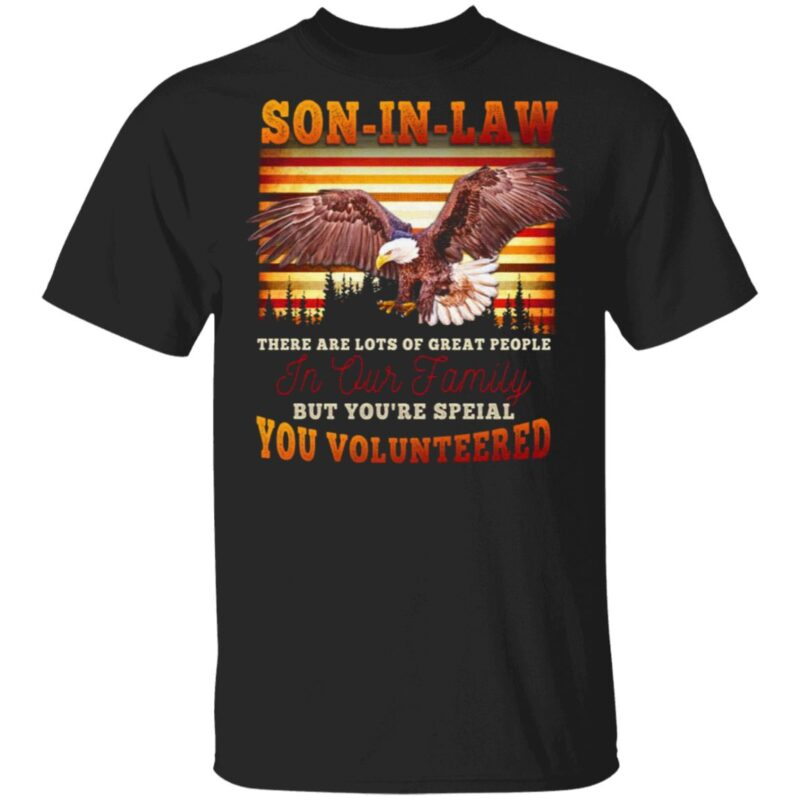 Eagle Son In Law There Are Lots Of Great People In Our Family But You're Special You Volunteered T-Shirt