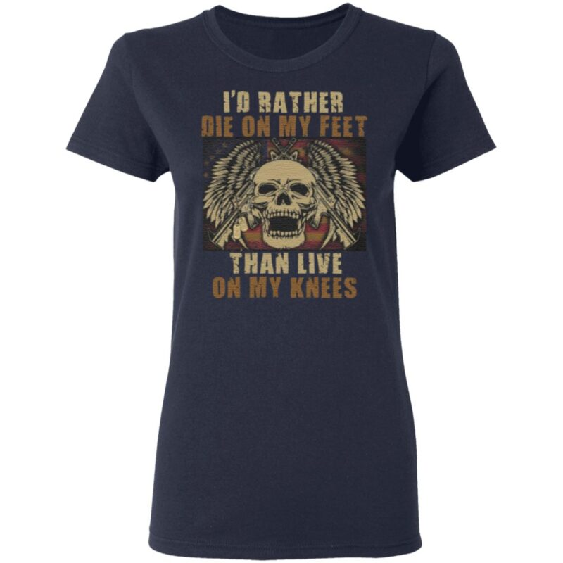 Id Rather Die On My Feet Than Live On My Knees T-Shirt