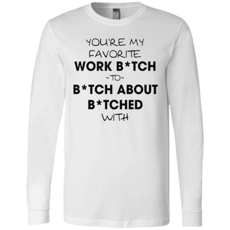You're My Favorite Work Bitch To Bitch About Bitches With T Shirt