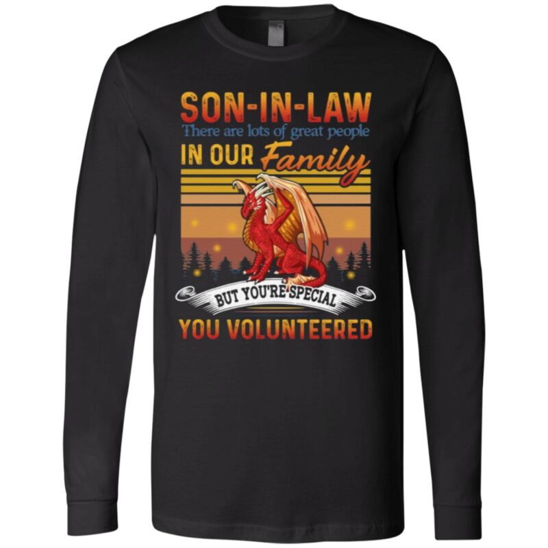 Son-in-law There Are Lots Of Great People In Our Family But You Special You Volunteered Dragon T Shirt