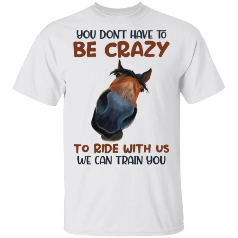 You Don't Have To Be Crazy To Ride With Us We Can Train You Horse T-Shirt