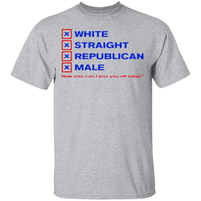 White straight republican male how else can I piss you off today t shirt
