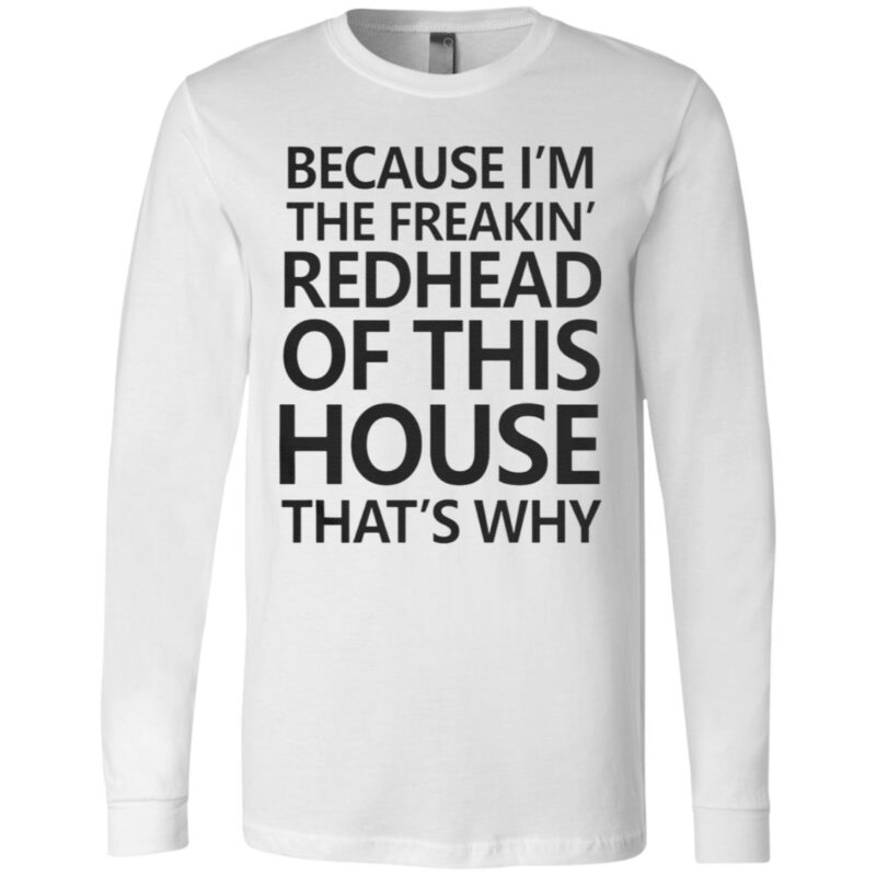 Because I'm The Freakin's Redhead Of This House That's Why T Shirt