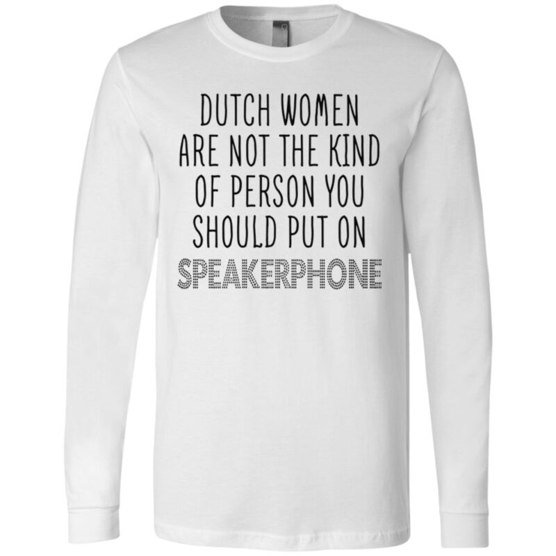 Dutch Women Are Not The Kind Of Person You Should Put On Speakerphone TShirt