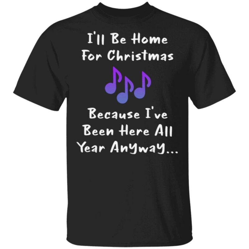 I'll Be Home For Christmas Because I've Been Here All Year Anyway T Shirt