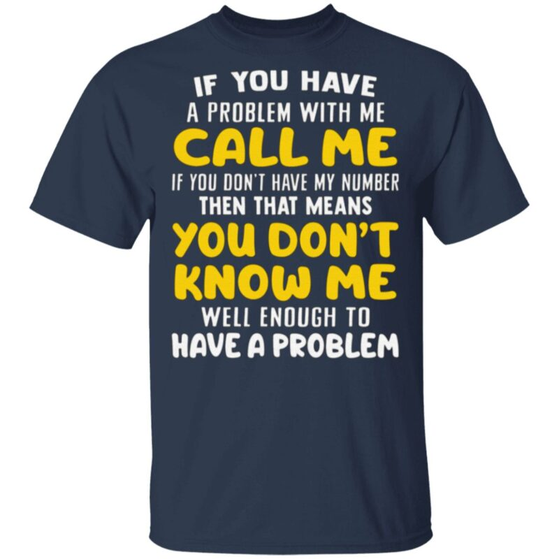 If You Have A Problem With Me Call Me If You Don't Have My Number Then That Means You Don't Know Me TShirt