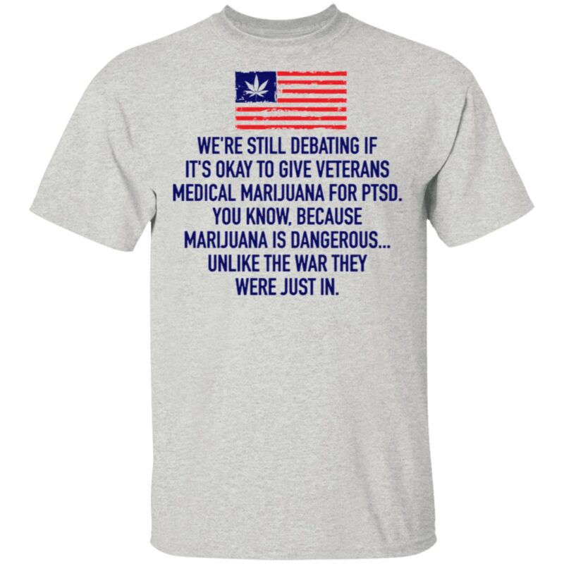We're Still Debating If It's Okay To Give Veterans Medical Marijuana For Ptsd TShirt