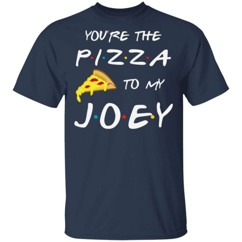 Friends You're The Pizza To My Joey T Shirt