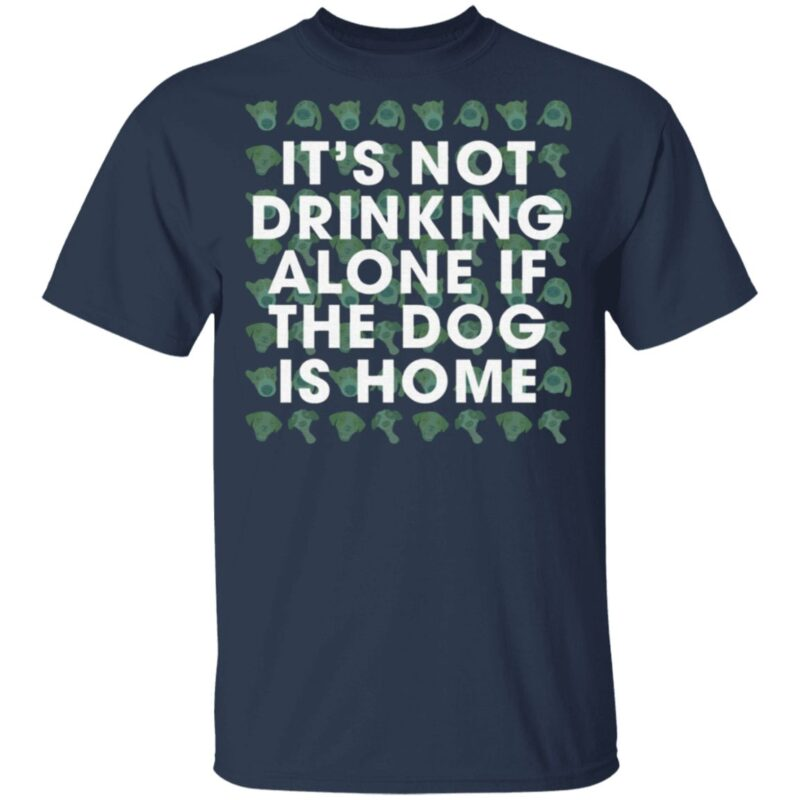 It's Not Drinking Alone If The Dog Is Home T Shirt