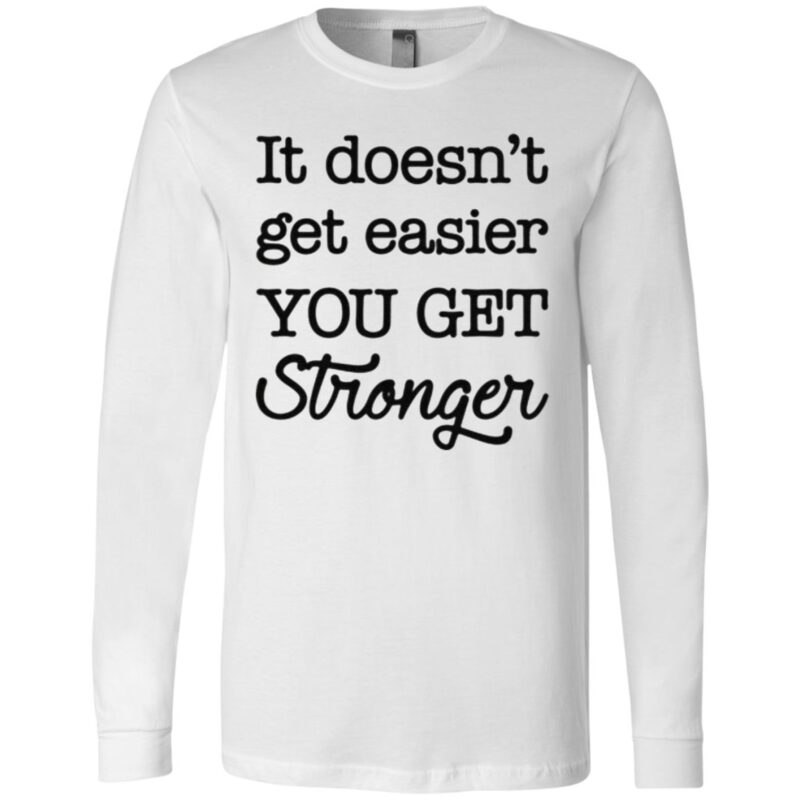 It's doesn't get easier you get stronger t shirt