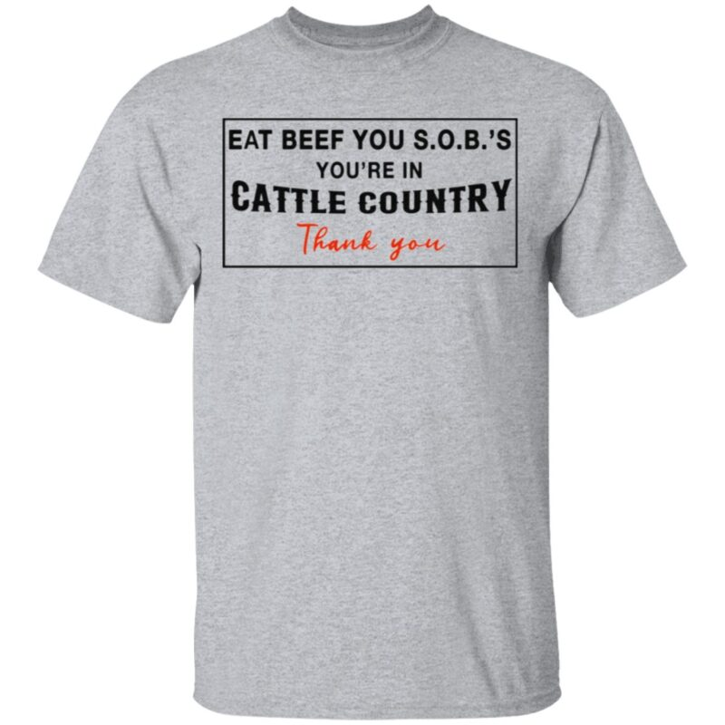 Eat Beef You SOBs You're In Cattle Country Thank You T Shirt