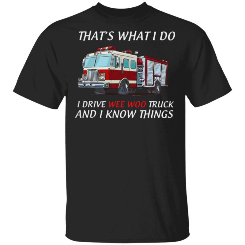 That's What I Do I Drive Wee Woo Truck And I Know Things T Shirt