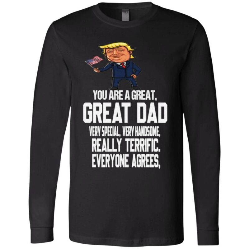 You Are A Great Dad Really Terrific Everyone Agrees Donald Trump T Shirt