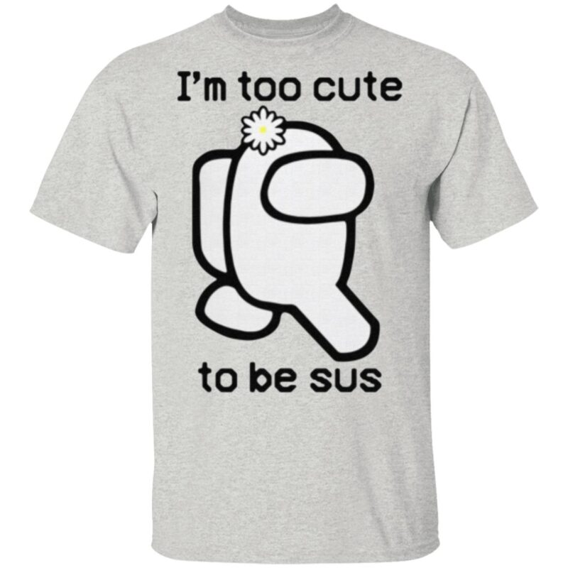 I'm cute to be Sus t shirt