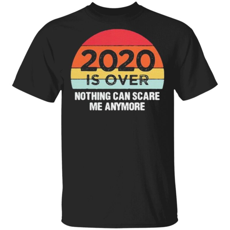 2020 Is Over Nothing Can Scare Me Anymore Vintage T Shirt