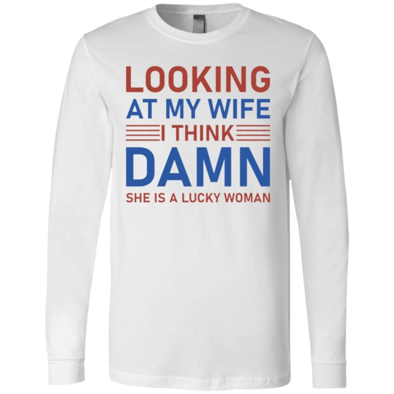 Looking At My Wife I Think Damn She Is A Lucky Woman T-Shirt