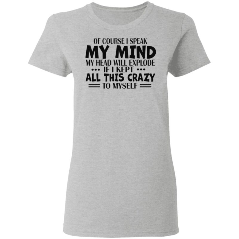 Of Course I Speak My Mind My Head Will Explode If I Kept All This Crazy To Myself T Shirt