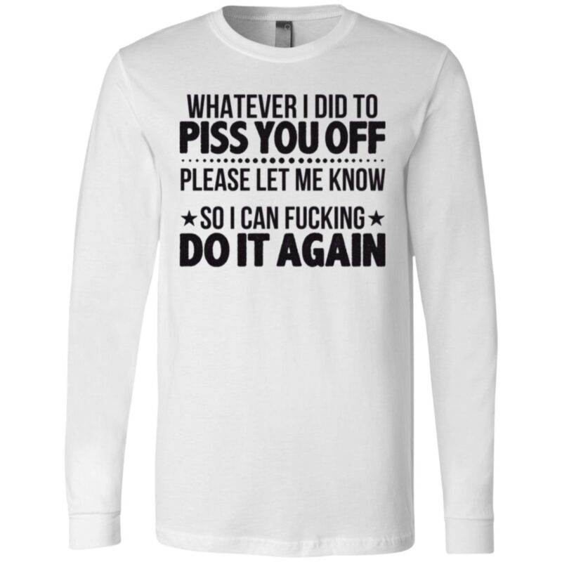 Whatever I Did To Piss You Off Please Let Me Know So I Can Fucking Do It Again T Shirt