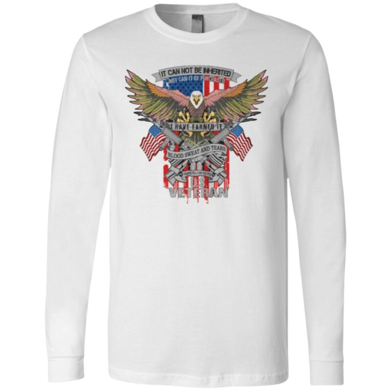 It Can Not Be Inierited Not Can It Be Purchased I Have Earned It Blood Sweat And Tears Veterans Day Eagle Veteran Emblem t shirt