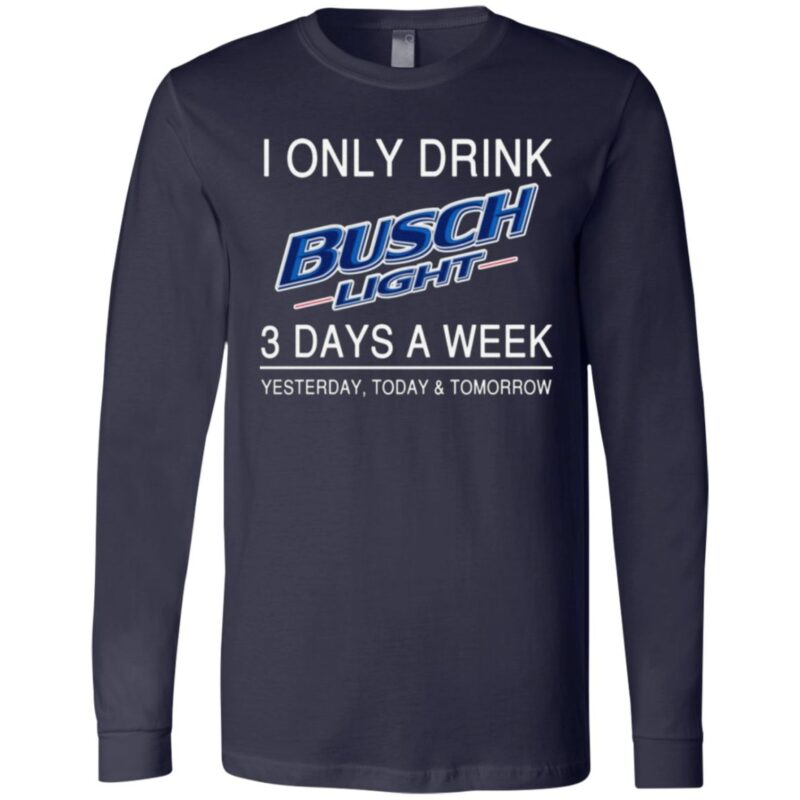 I Only Drink Busch Light 3 Days A Week Yesterday Today And Tomorrow T Shirt