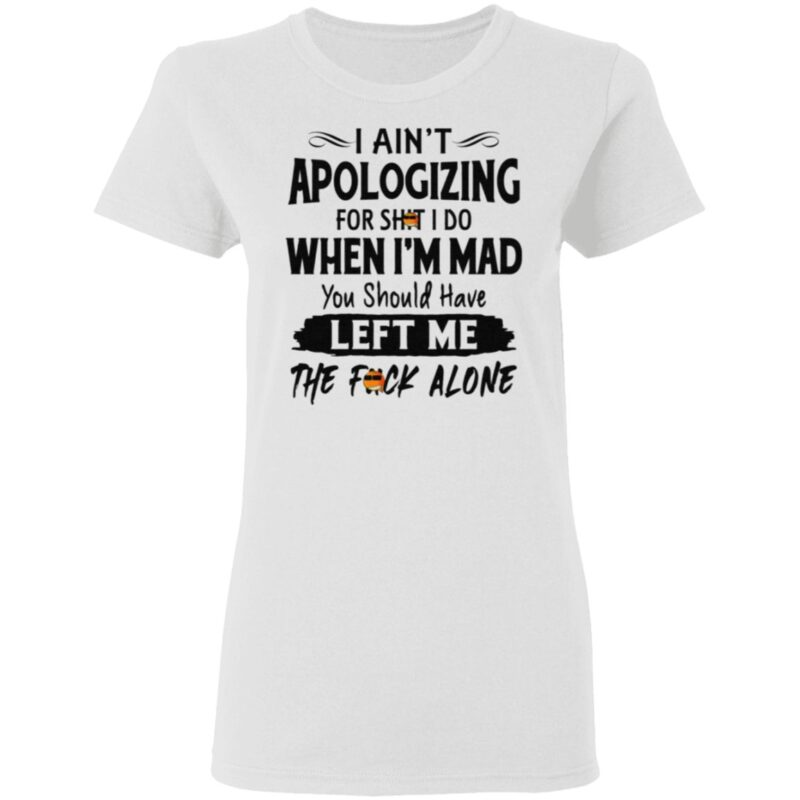 I Ain't Apologizing For Shit I Do When I'm Mad You Should Have Left Me The Fuck Alone T Shirt
