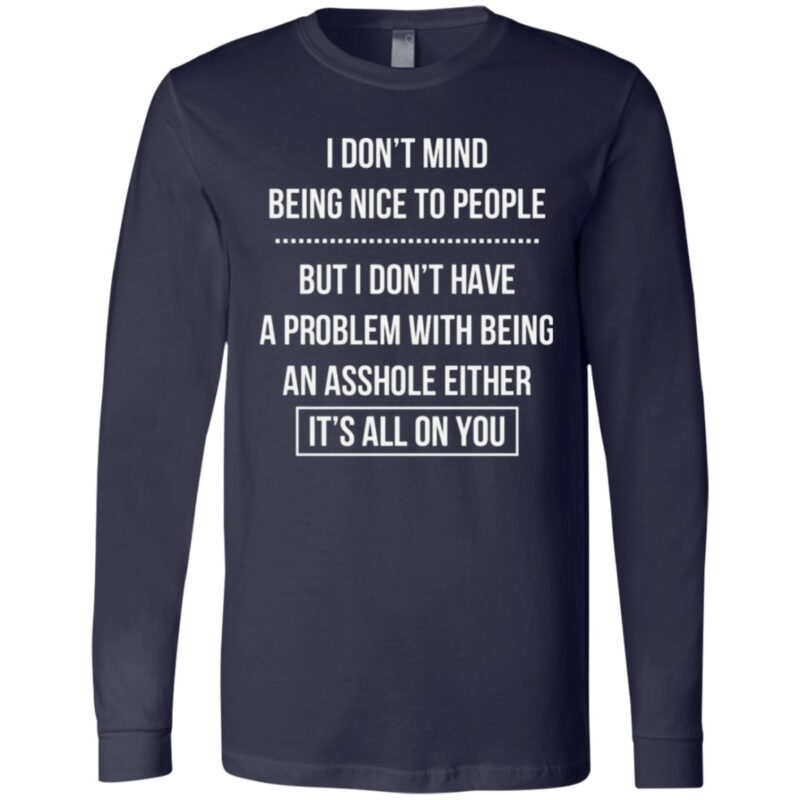 I Don't Mind Being Nice To People But I Don't Have A Problem With Being An Asshole Either It's All On You T Shirt