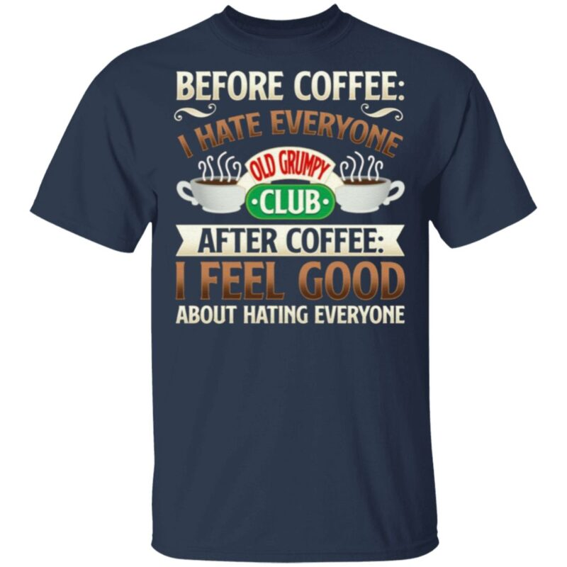 Before Coffee I Hate Everyone After Coffee I Feel Good About Hating Everyone T-shirt