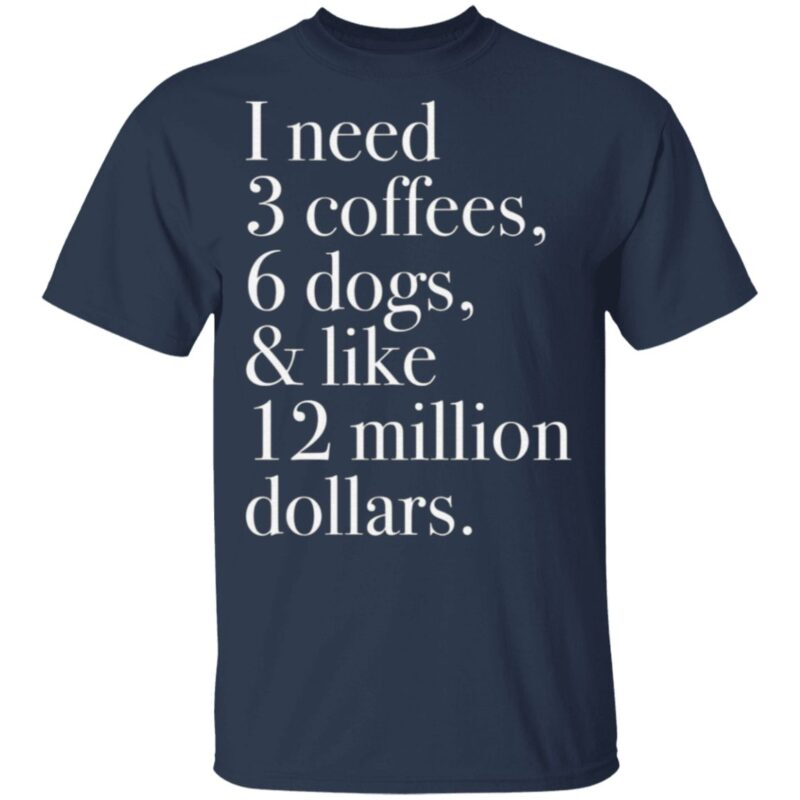 I Need 3 Coffees 6 Dogs And Like 12 Million Dollars T Shirt