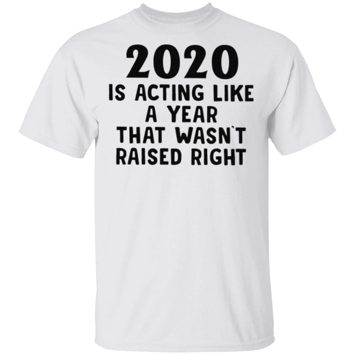 2020 Is Acting Like A Year That Wasn't Raised Right T Shirt