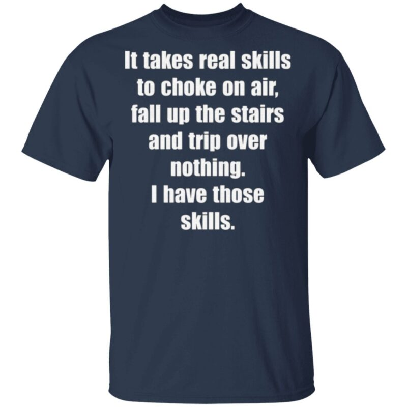 It Takes Real Skills To Choke On Air, Fall Up The Stairs And Trip Over Nothing T Shirt