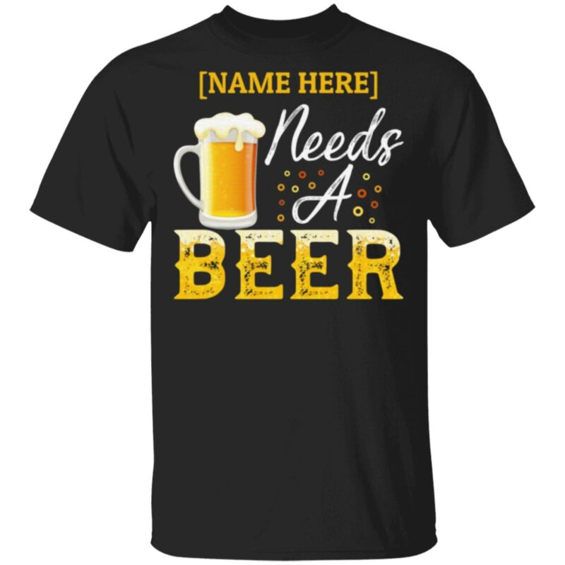 Personalized Name Needs A Beer T-Shirt