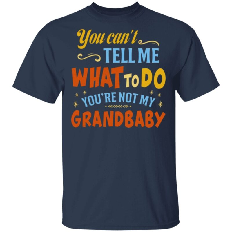 You Can't Tell Me What to Do You're Not My Grandbaby T Shirt