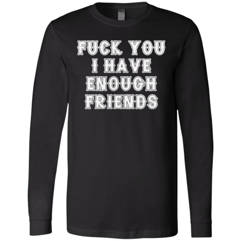 Fuck You I Have Enough Friends T Shirt