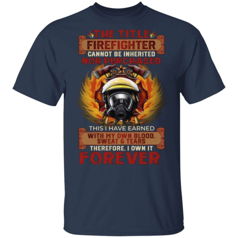 The Title Firefighter Cannot Be Inherited Nor Purchased This I Have Earned T Shirt