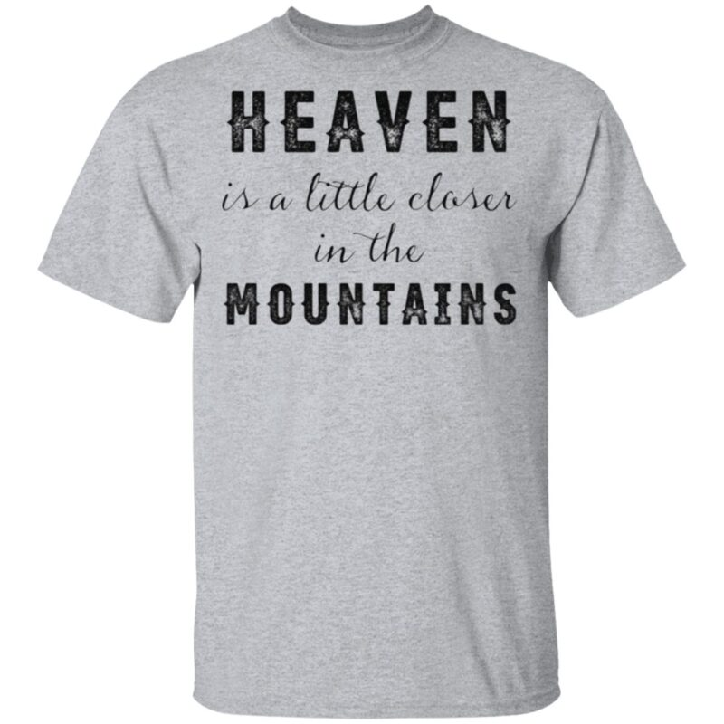 Heaven Is A Little Closer In The Mountains T Shirt