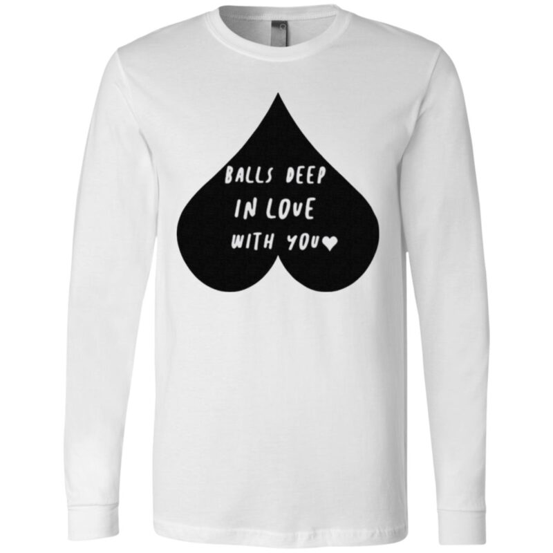 Balls Deep In Love With You T Shirt