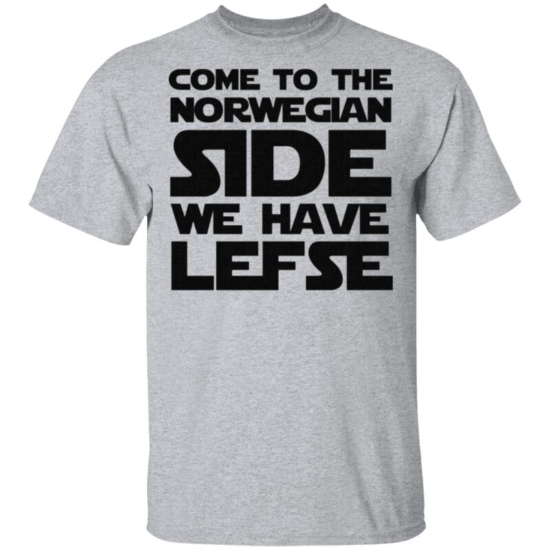 Come To The Norwegian Side We Have Lefse T Shirt