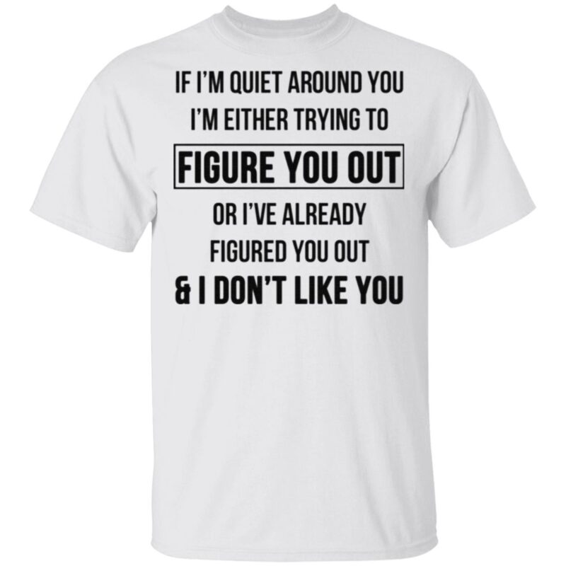 If I'm Quiet Around You I'm Either Trying To Figure You Out Or I've Already Figure You Out And I Don't Like You T Shirt