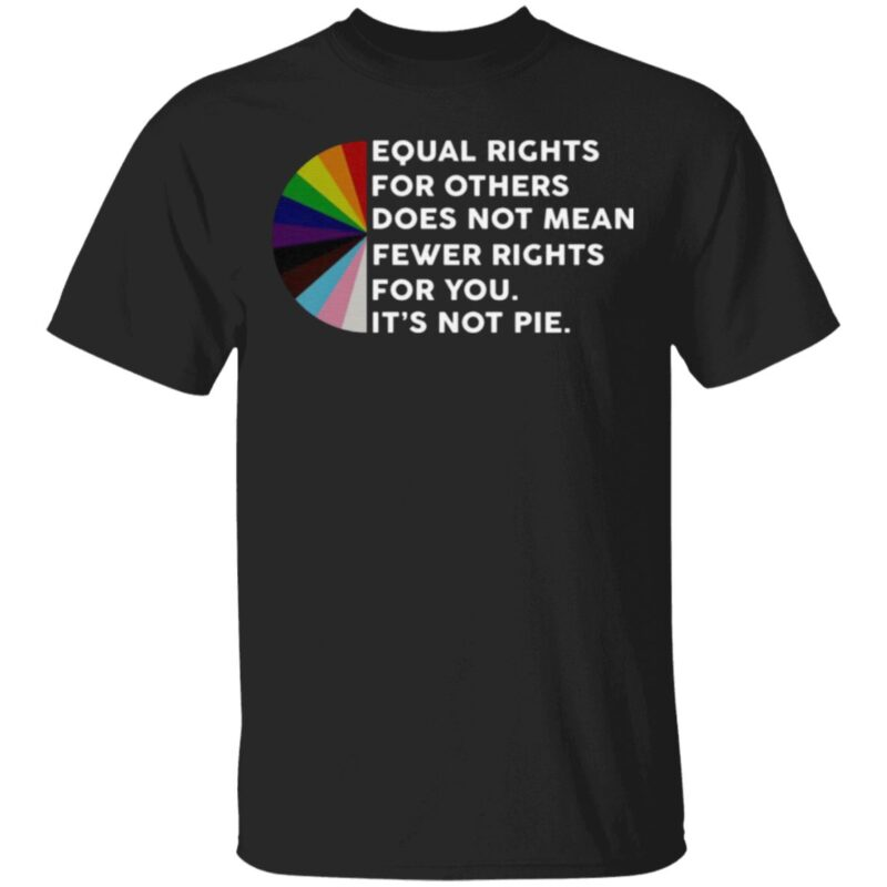 Equal Rights For Others Does No Mean Fewer Rights For You It's Not Pie T Shirt