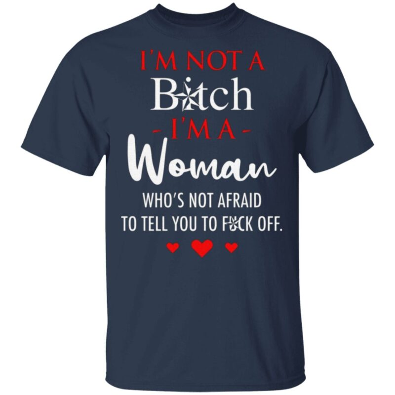 I'm Not A Bitch I'm A Woman Who's Not Afraid To Tell You To Fuck Off T Shirt