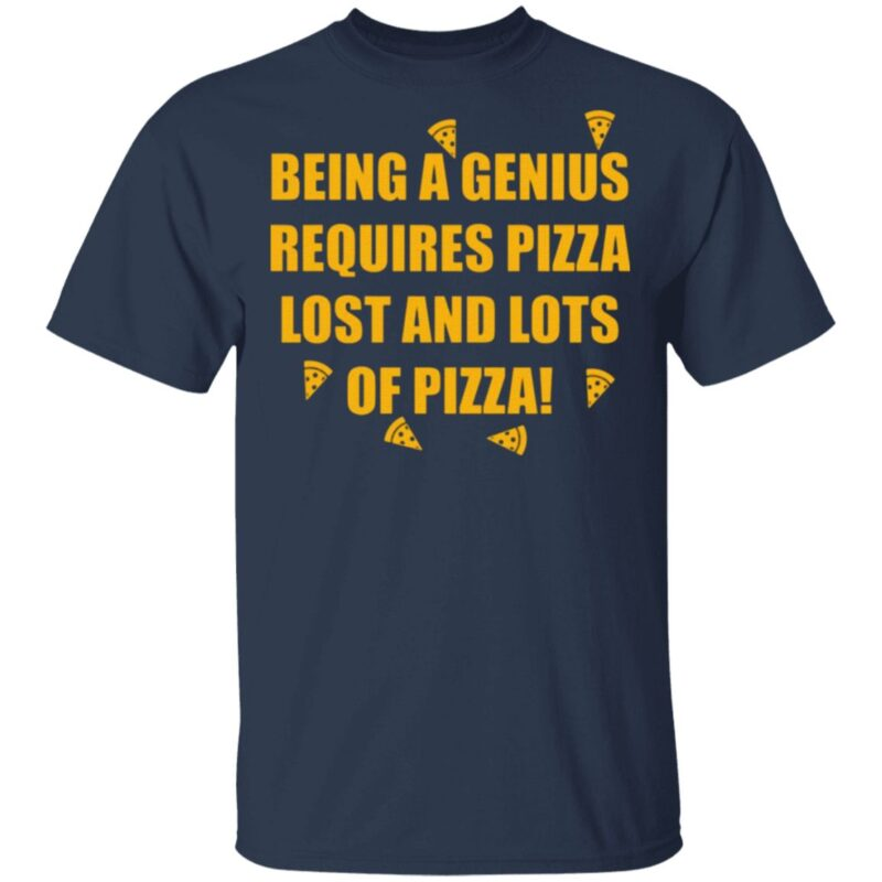 Being A Genius Requires Pizza Lost And Lots Of Pizza T Shirt